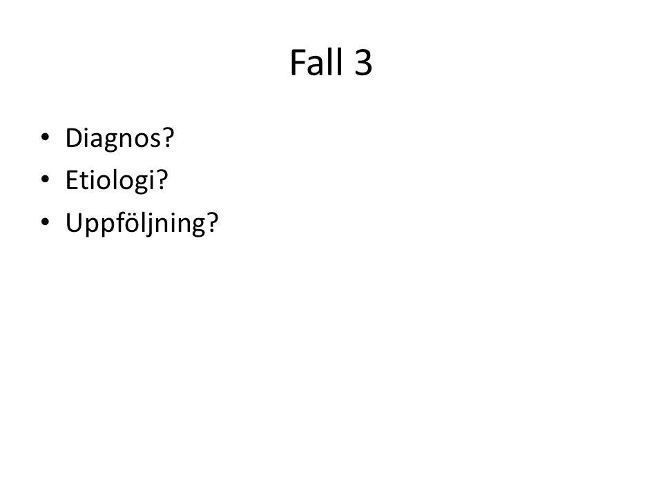 Fall 3 Diagnos? Etiologi? Uppföljning?