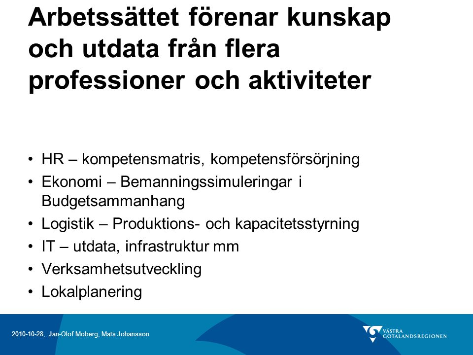 2010-10-28, Jan-Olof Moberg, Mats Johansson Arbetssättet förenar kunskap och utdata från flera professioner och aktiviteter HR – kompetensmatris, kompetensförsörjning Ekonomi – Bemanningssimuleringar i Budgetsammanhang Logistik – Produktions- och kapacitetsstyrning IT – utdata, infrastruktur mm Verksamhetsutveckling Lokalplanering