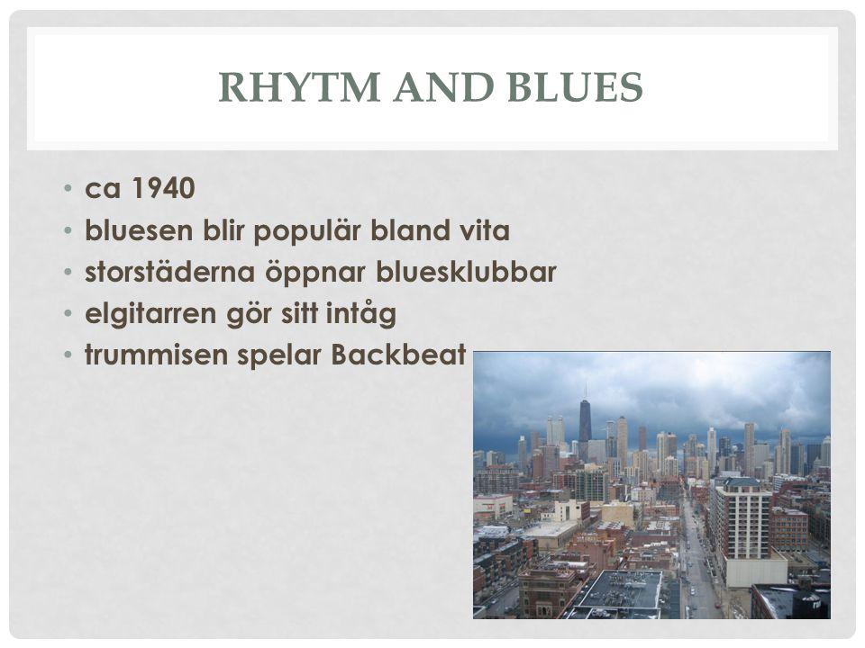 RHYTM AND BLUES ca 1940 bluesen blir populär bland vita storstäderna öppnar bluesklubbar elgitarren gör sitt intåg trummisen spelar Backbeat