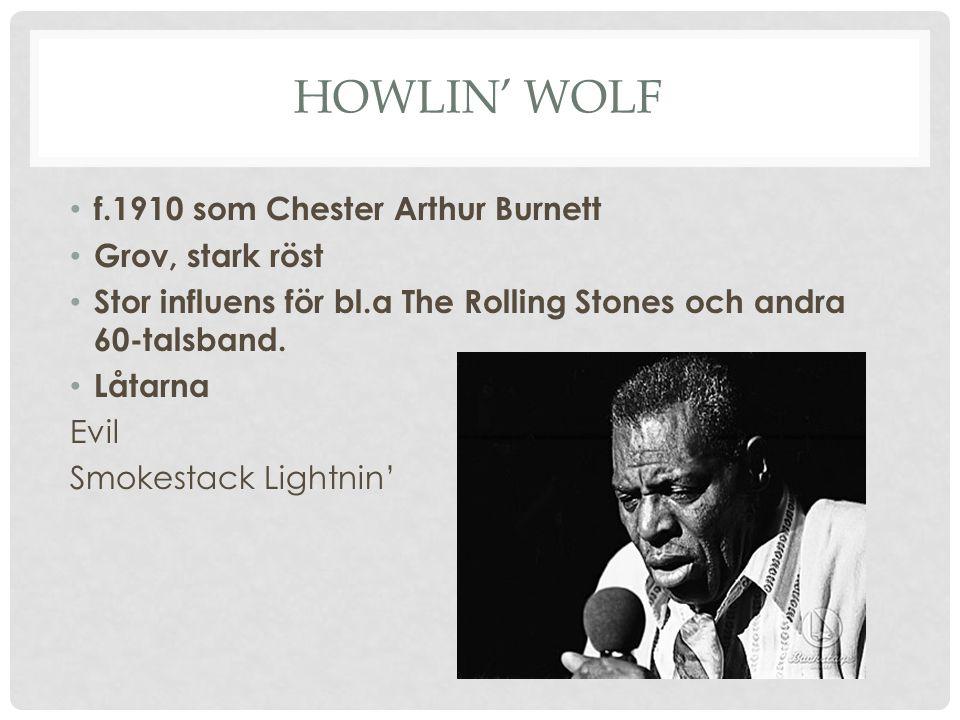 HOWLIN' WOLF f.1910 som Chester Arthur Burnett Grov, stark röst Stor influens för bl.a The Rolling Stones och andra 60-talsband. Låtarna Evil Smokesta