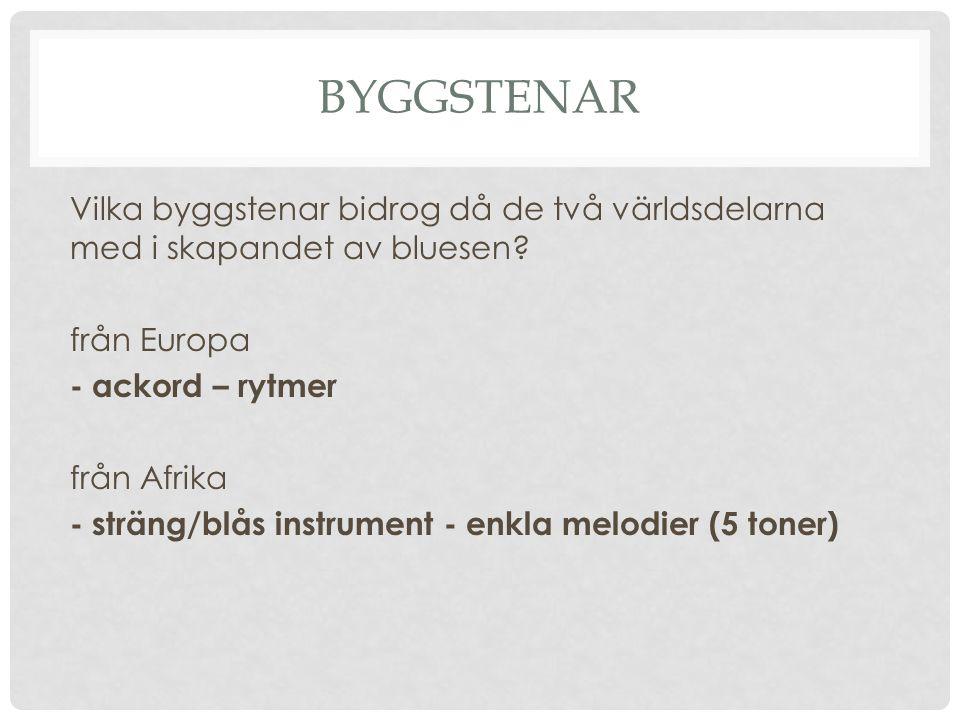 BYGGSTENAR Vilka byggstenar bidrog då de två världsdelarna med i skapandet av bluesen? från Europa - ackord – rytmer från Afrika - sträng/blås instrum