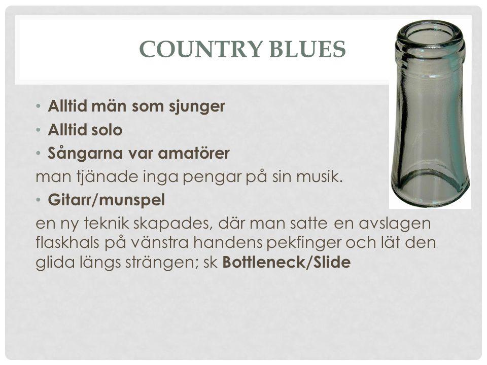COUNTRY BLUES Alltid män som sjunger Alltid solo Sångarna var amatörer man tjänade inga pengar på sin musik. Gitarr/munspel en ny teknik skapades, där