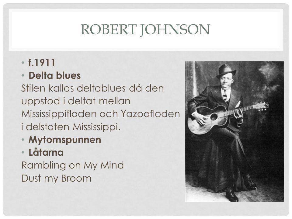 ROBERT JOHNSON f.1911 Delta blues Stilen kallas deltablues då den uppstod i deltat mellan Mississippifloden och Yazoofloden i delstaten Mississippi. M