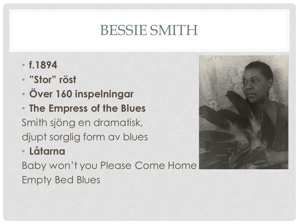 BESSIE SMITH f.1894 Stor röst Över 160 inspelningar The Empress of the Blues Smith sjöng en dramatisk, djupt sorglig form av blues Låtarna Baby won't you Please Come Home Empty Bed Blues