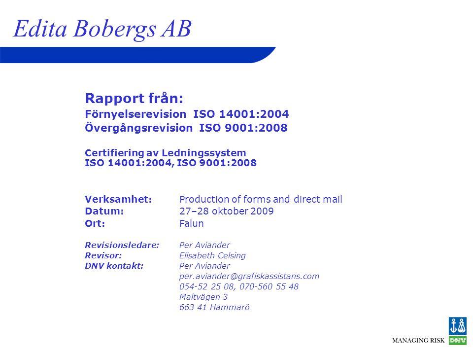 Rapport från: Förnyelserevision ISO 14001:2004 Övergångsrevision ISO 9001:2008 Certifiering av Ledningssystem ISO 14001:2004, ISO 9001:2008 Verksamhet:Production of forms and direct mail Datum:27–28 oktober 2009 Ort:Falun Revisionsledare: Per Aviander Revisor:Elisabeth Celsing DNV kontakt:Per Aviander per.aviander@grafiskassistans.com 054-52 25 08, 070-560 55 48 Maltvägen 3 663 41 Hammarö Edita Bobergs AB