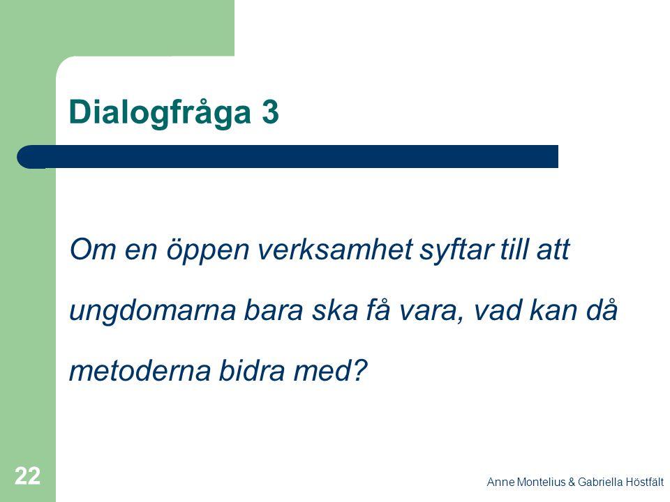Anne Montelius & Gabriella Höstfält 22 Dialogfråga 3 Om en öppen verksamhet syftar till att ungdomarna bara ska få vara, vad kan då metoderna bidra me