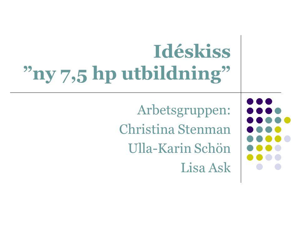 Idéskiss ny 7,5 hp utbildning Arbetsgruppen: Christina Stenman Ulla-Karin Schön Lisa Ask