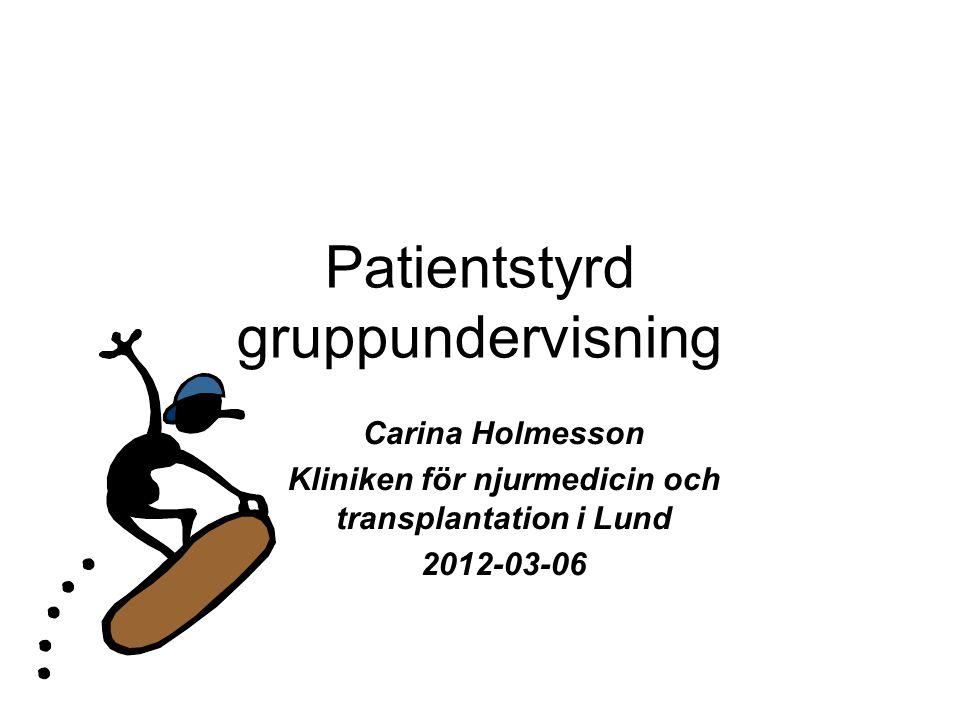 Patientstyrd gruppundervisning Carina Holmesson Kliniken för njurmedicin och transplantation i Lund 2012-03-06