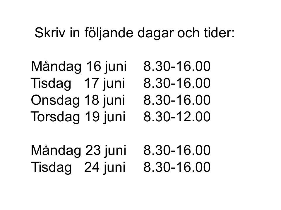 Skriv in följande dagar och tider: Måndag 16 juni8.30-16.00 Tisdag 17 juni8.30-16.00 Onsdag 18 juni8.30-16.00 Torsdag 19 juni8.30-12.00 Måndag 23 juni