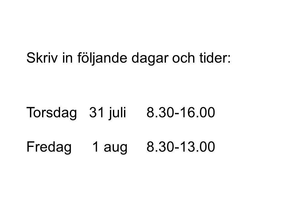 Skriv in följande dagar och tider: Torsdag 31 juli8.30-16.00 Fredag 1 aug8.30-13.00