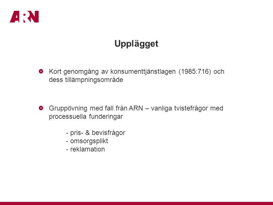 Upplägget Kort genomgång av konsumenttjänstlagen (1985:716) och dess tillämpningsområde Gruppövning med fall från ARN – vanliga tvistefrågor med processuella funderingar - pris- & bevisfrågor - omsorgsplikt - reklamation