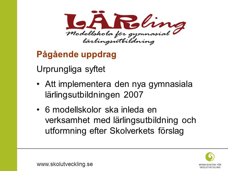 www.skolutveckling.se Pågående uppdrag Urprungliga syftet Att implementera den nya gymnasiala lärlingsutbildningen 2007 6 modellskolor ska inleda en verksamhet med lärlingsutbildning och utformning efter Skolverkets förslag