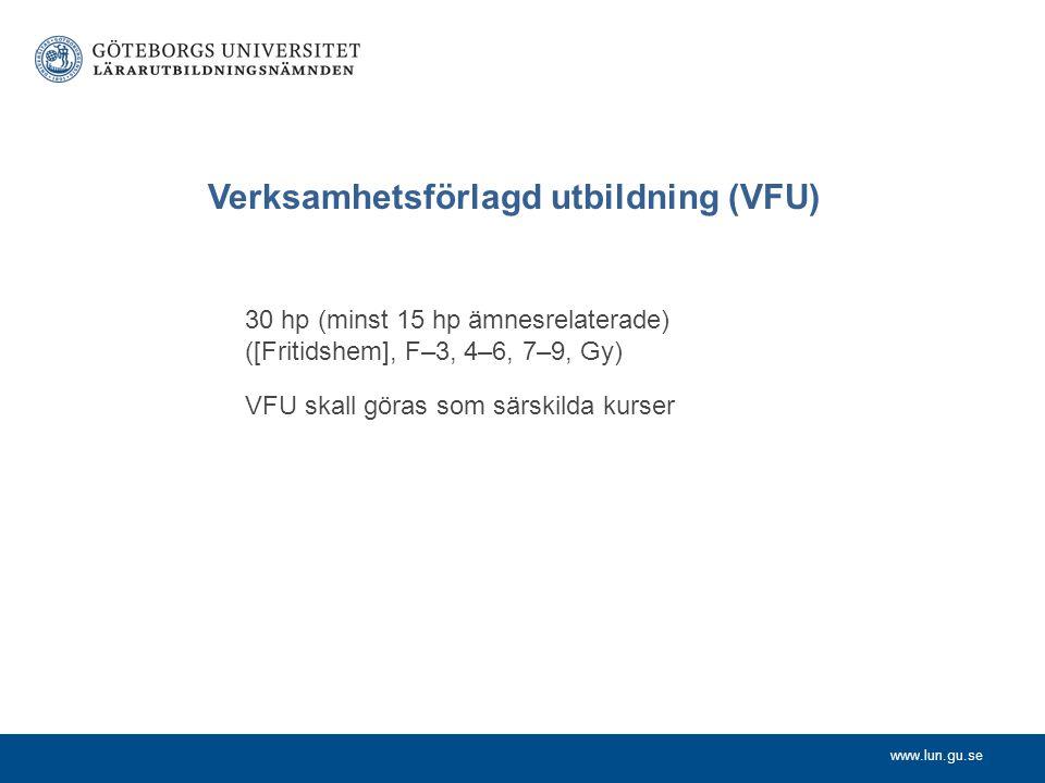 www.lun.gu.se Verksamhetsförlagd utbildning (VFU) 30 hp (minst 15 hp ämnesrelaterade) ([Fritidshem], F–3, 4–6, 7–9, Gy) VFU skall göras som särskilda