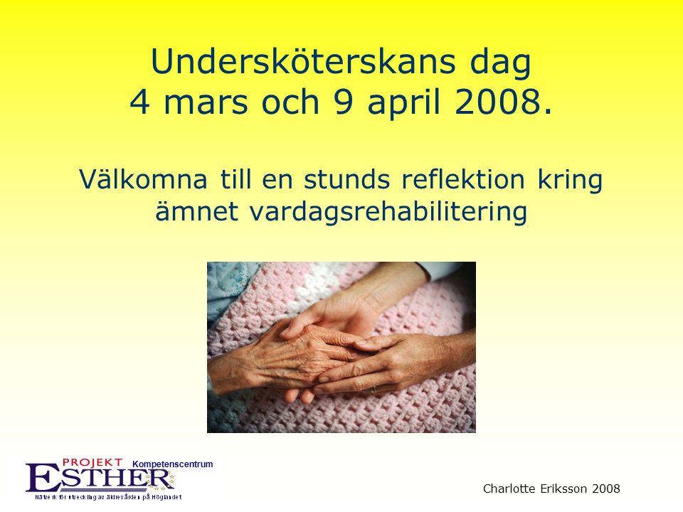 Kompetenscentrum Charlotte Eriksson 2008 Undersköterskans dag 4 mars och 9 april 2008. Välkomna till en stunds reflektion kring ämnet vardagsrehabilit