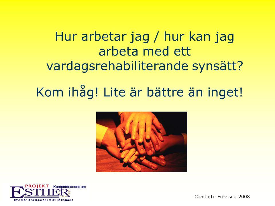 Kompetenscentrum Charlotte Eriksson 2008 Hur arbetar jag / hur kan jag arbeta med ett vardagsrehabiliterande synsätt? Kom ihåg! Lite är bättre än inge