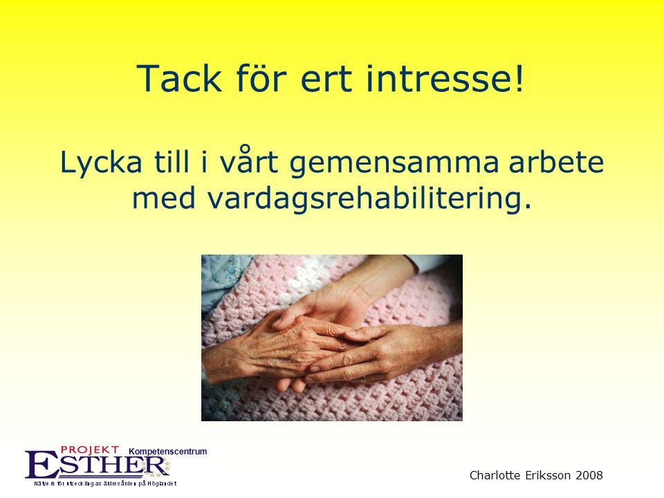 Kompetenscentrum Charlotte Eriksson 2008 Tack för ert intresse! Lycka till i vårt gemensamma arbete med vardagsrehabilitering.