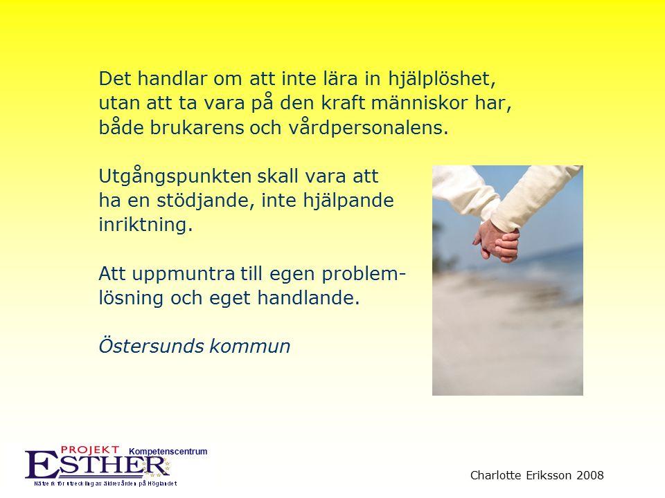 Kompetenscentrum Charlotte Eriksson 2008 Det handlar om att inte lära in hjälplöshet, utan att ta vara på den kraft människor har, både brukarens och