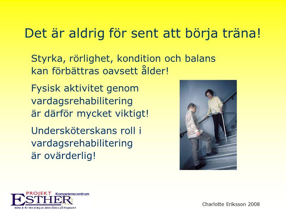 Kompetenscentrum Charlotte Eriksson 2008 Det är aldrig för sent att börja träna! Styrka, rörlighet, kondition och balans kan förbättras oavsett ålder!