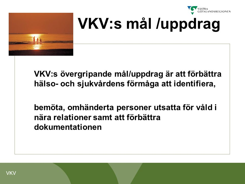 VKV VKV:s mål /uppdrag VKV:s övergripande mål/uppdrag är att förbättra hälso- och sjukvårdens förmåga att identifiera, bemöta, omhänderta personer uts