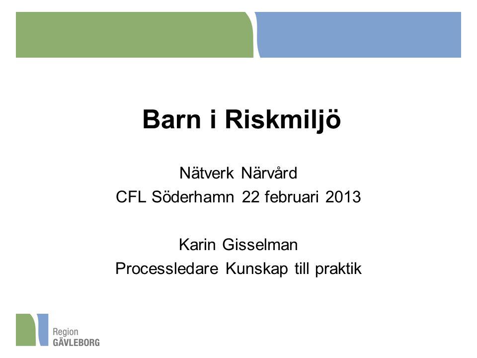 Barn i Riskmiljö Nätverk Närvård CFL Söderhamn 22 februari 2013 Karin Gisselman Processledare Kunskap till praktik