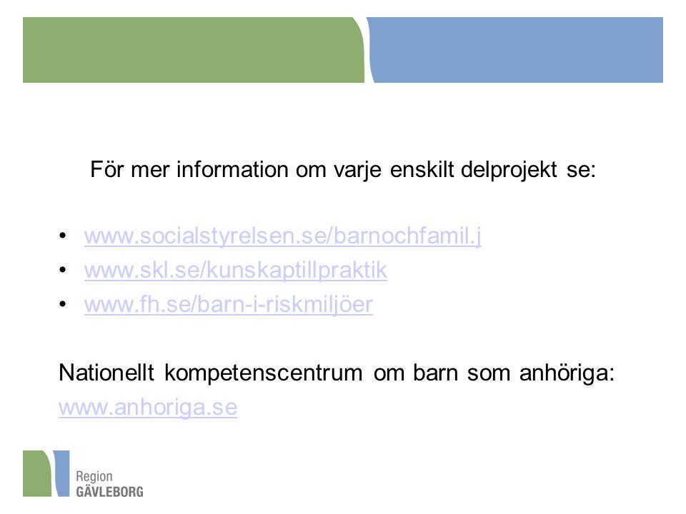 För mer information om varje enskilt delprojekt se: www.socialstyrelsen.se/barnochfamil.j www.skl.se/kunskaptillpraktik www.fh.se/barn-i-riskmiljöer Nationellt kompetenscentrum om barn som anhöriga: www.anhoriga.se