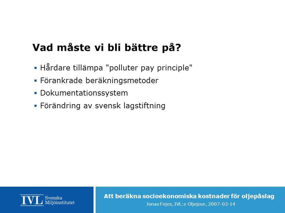 Att beräkna socioekonomiska kostnader för oljepåslag Jonas Fejes, IVL:s Oljejour, 2007-02-14 Vad måste vi bli bättre på.