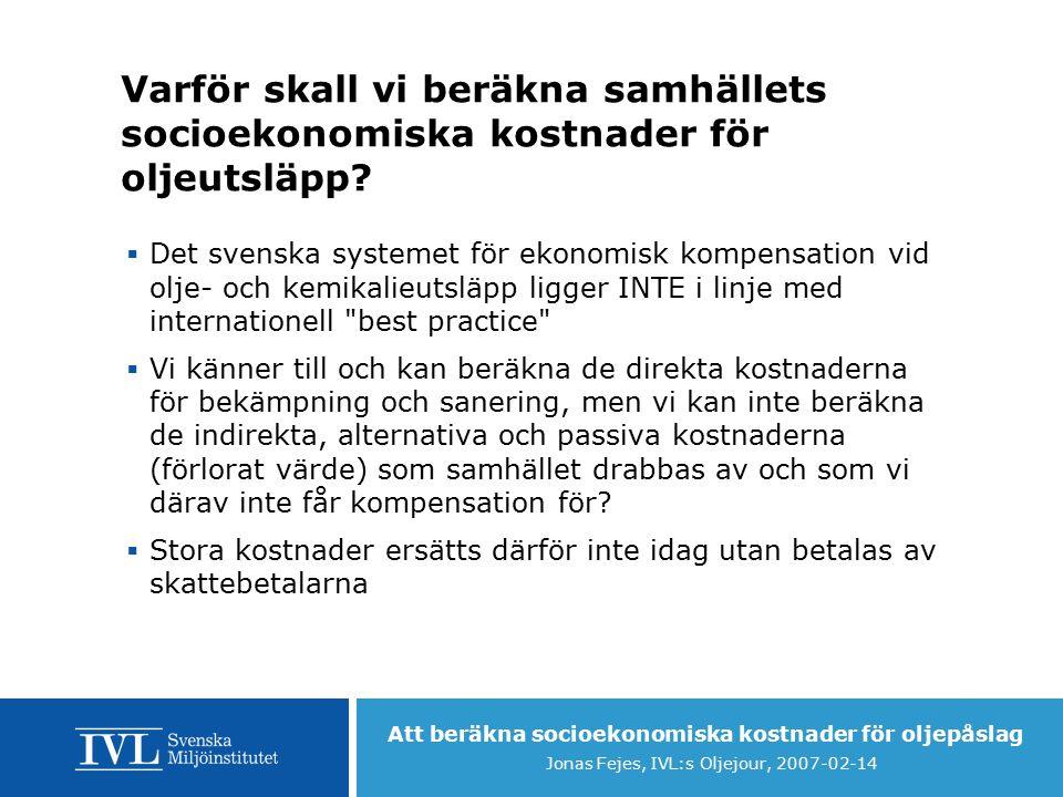 Att beräkna socioekonomiska kostnader för oljepåslag Jonas Fejes, IVL:s Oljejour, 2007-02-14 Varför skall vi beräkna samhällets socioekonomiska kostnader för oljeutsläpp.