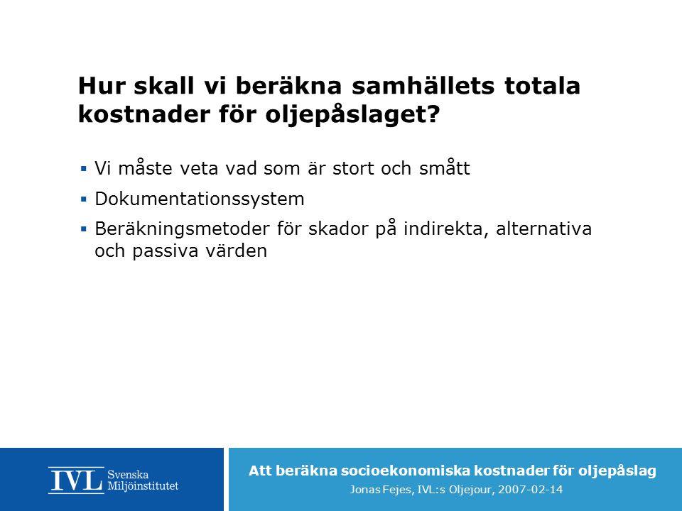 Att beräkna socioekonomiska kostnader för oljepåslag Jonas Fejes, IVL:s Oljejour, 2007-02-14 Hur skall vi beräkna samhällets totala kostnader för oljepåslaget.
