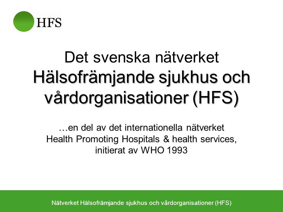 Hälsofrämjande sjukhus och vårdorganisationer (HFS) Det svenska nätverket Hälsofrämjande sjukhus och vårdorganisationer (HFS) …en del av det internationella nätverket Health Promoting Hospitals & health services, initierat av WHO 1993 Nätverket Hälsofrämjande sjukhus och vårdorganisationer (HFS)