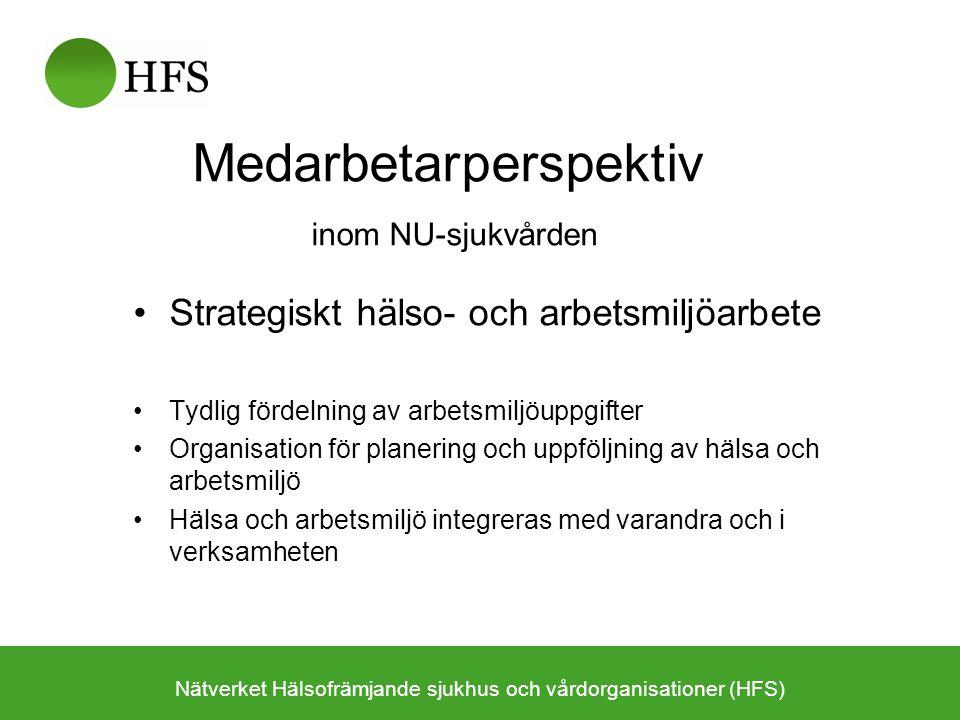 Medarbetarperspektiv inom NU-sjukvården Strategiskt hälso- och arbetsmiljöarbete Tydlig fördelning av arbetsmiljöuppgifter Organisation för planering och uppföljning av hälsa och arbetsmiljö Hälsa och arbetsmiljö integreras med varandra och i verksamheten Nätverket Hälsofrämjande sjukhus och vårdorganisationer (HFS)
