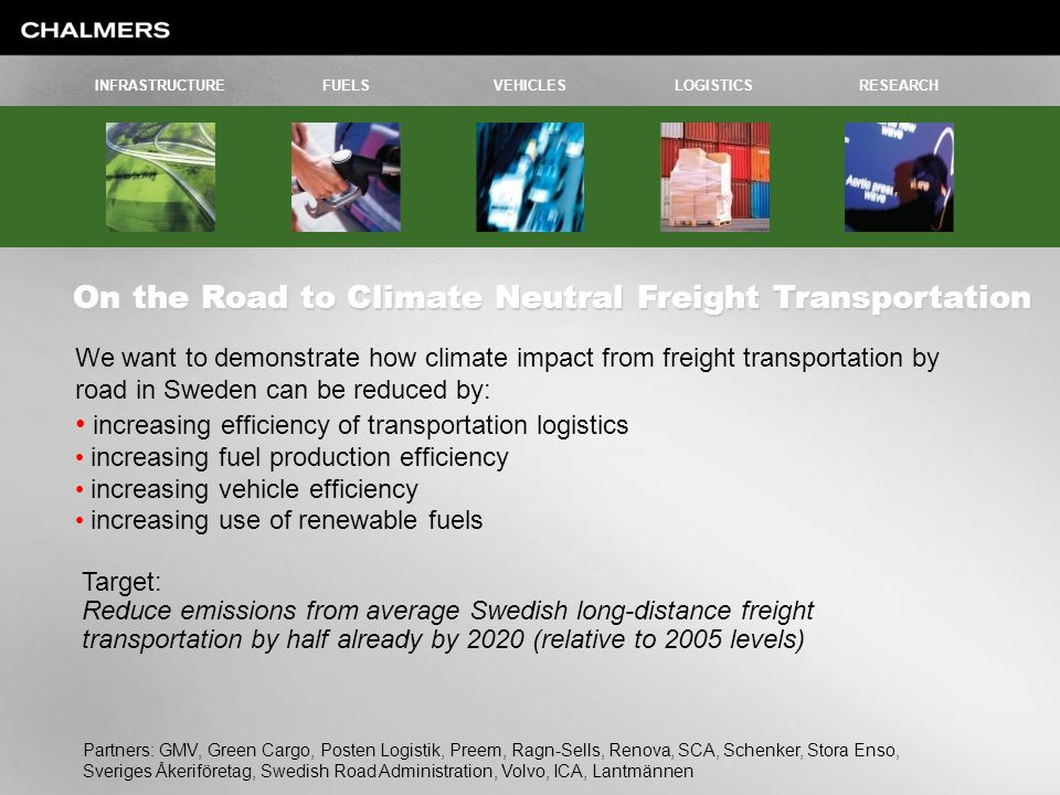On the Road to Climate Neutral Freight Transportation INFRASTRUCTUREFUELSVEHICLESLOGISTICSRESEARCH Partners: GMV, Green Cargo, Posten Logistik, Preem, Ragn-Sells, Renova, SCA, Schenker, Stora Enso, Sveriges Åkeriföretag, Swedish Road Administration, Volvo, ICA, Lantmännen We want to demonstrate how climate impact from freight transportation by road in Sweden can be reduced by: increasing efficiency of transportation logistics increasing fuel production efficiency increasing vehicle efficiency increasing use of renewable fuels Target: Reduce emissions from average Swedish long-distance freight transportation by half already by 2020 (relative to 2005 levels)
