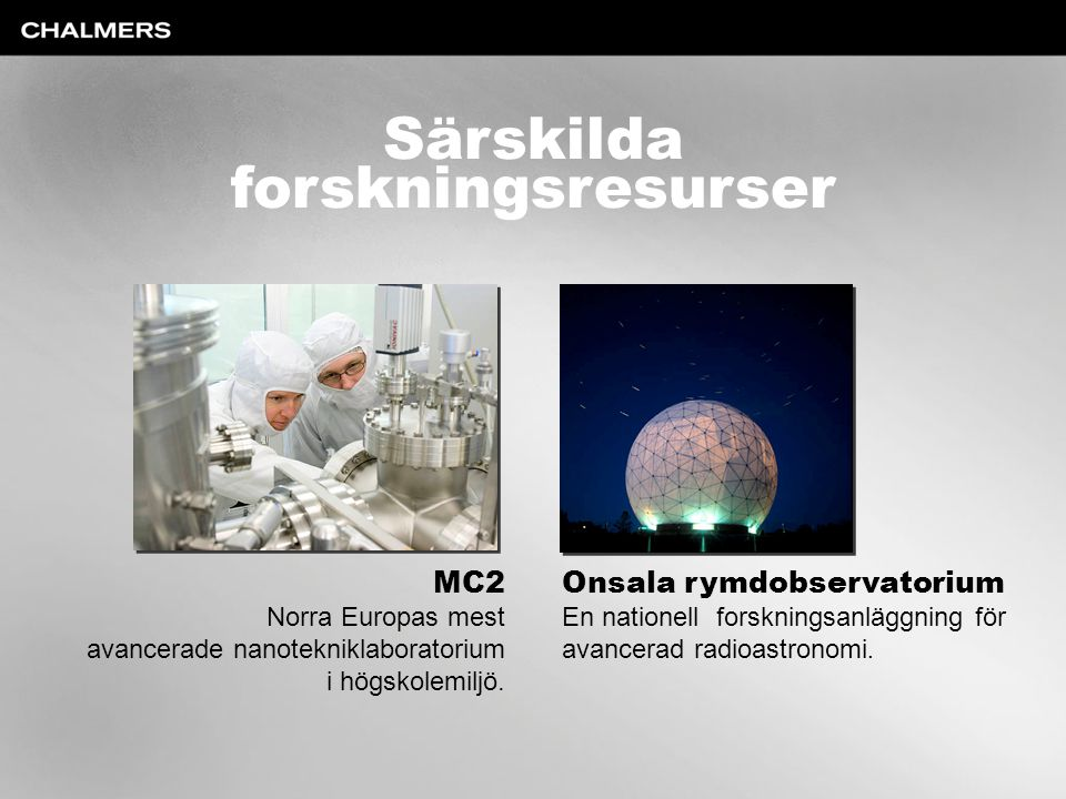 Särskilda forskningsresurser MC2 Norra Europas mest avancerade nanotekniklaboratorium i högskolemiljö. Onsala rymdobservatorium En nationell forskning