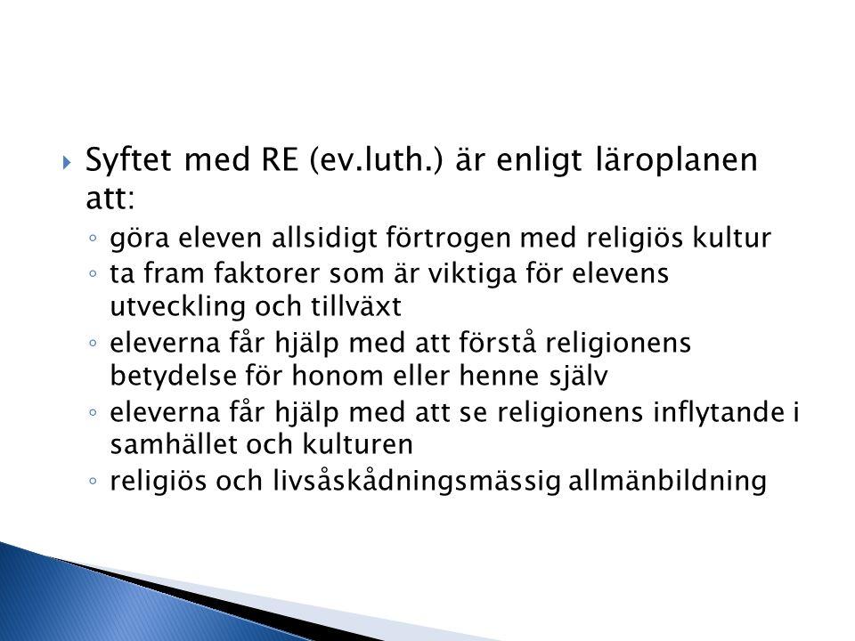  Syftet med RE (ev.luth.) är enligt läroplanen att: ◦ göra eleven allsidigt förtrogen med religiös kultur ◦ ta fram faktorer som är viktiga för eleve