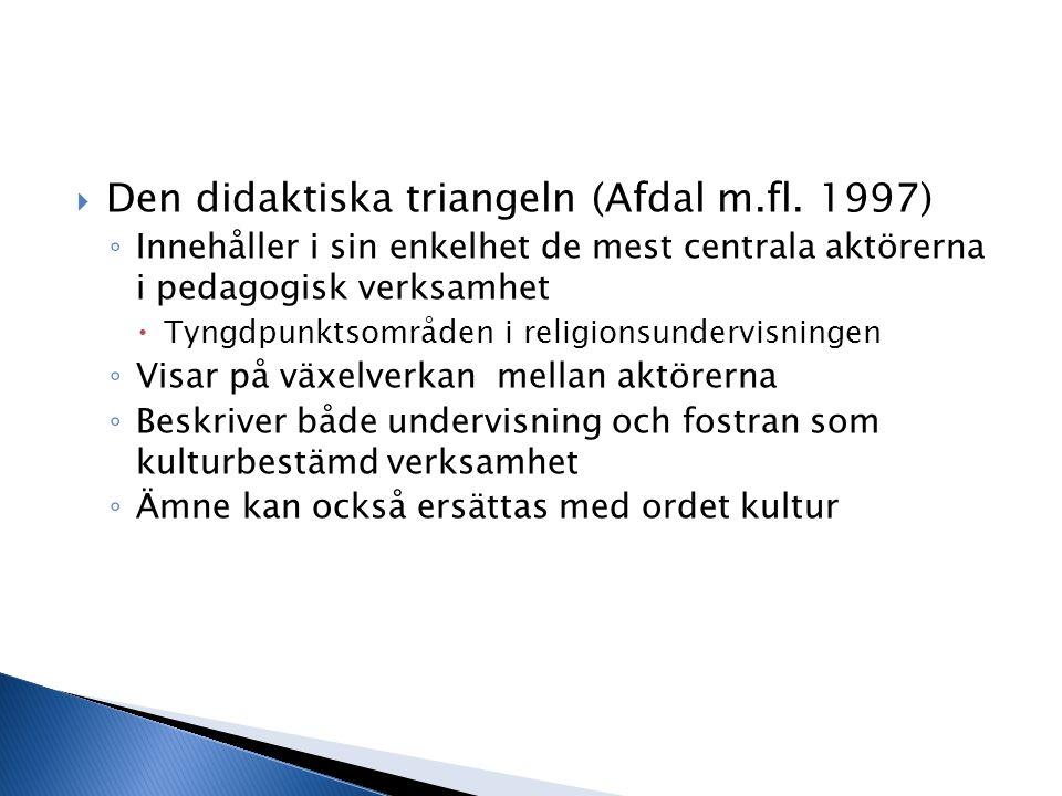  Den didaktiska triangeln (Afdal m.fl. 1997) ◦ Innehåller i sin enkelhet de mest centrala aktörerna i pedagogisk verksamhet  Tyngdpunktsområden i re