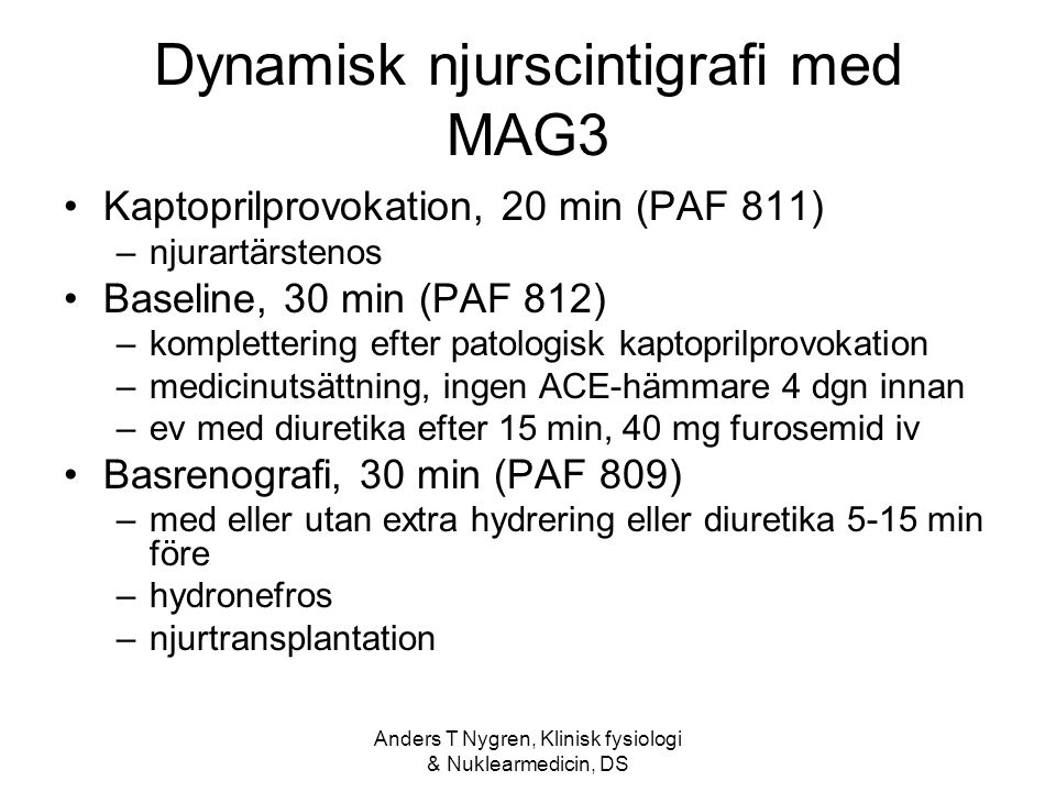 Anders T Nygren, Klinisk fysiologi & Nuklearmedicin, DS Dynamisk njurscintigrafi med MAG3 Kaptoprilprovokation, 20 min (PAF 811) –njurartärstenos Baseline, 30 min (PAF 812) –komplettering efter patologisk kaptoprilprovokation –medicinutsättning, ingen ACE-hämmare 4 dgn innan –ev med diuretika efter 15 min, 40 mg furosemid iv Basrenografi, 30 min (PAF 809) –med eller utan extra hydrering eller diuretika 5-15 min före –hydronefros –njurtransplantation