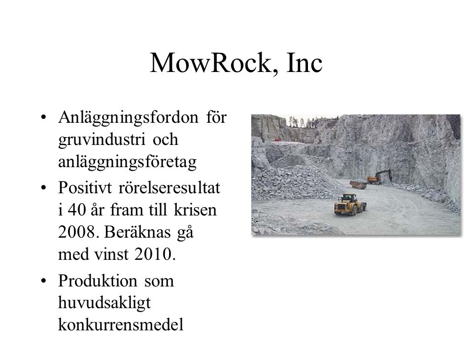 MowRock, Inc Anläggningsfordon för gruvindustri och anläggningsföretag Positivt rörelseresultat i 40 år fram till krisen 2008. Beräknas gå med vinst 2