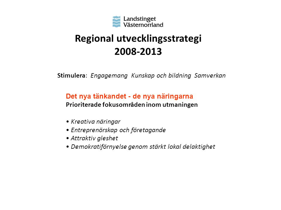 Regional utvecklingsstrategi 2008-2013 Stimulera: Engagemang Kunskap och bildning Samverkan Det nya tänkandet - de nya näringarna Prioriterade fokusområden inom utmaningen Kreativa näringar Entreprenörskap och företagande Attraktiv gleshet Demokratiförnyelse genom stärkt lokal delaktighet