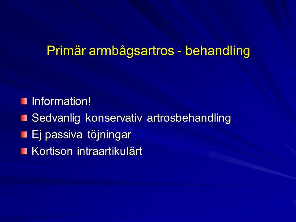 Primär armbågsartros - behandling Information! Sedvanlig konservativ artrosbehandling Ej passiva töjningar Kortison intraartikulärt