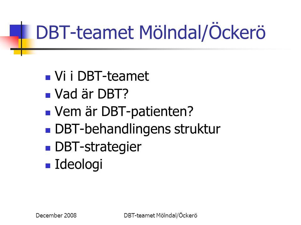 December 2008DBT-teamet Mölndal/Öckerö DBT-strategier Förändring Problemdefinition, kedjeanalys och insikt Psykopedagogik (även anhöriga) Problemlösning och färdigheter Arbete med kontingenser Exponering Kognitiv omstrukturering Rollmodellering och rollspel
