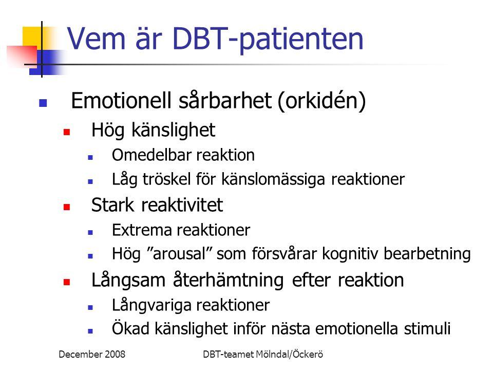 December 2008DBT-teamet Mölndal/Öckerö Vem är DBT-patienten Emotionell sårbarhet (orkidén) Hög känslighet Omedelbar reaktion Låg tröskel för känslomäs