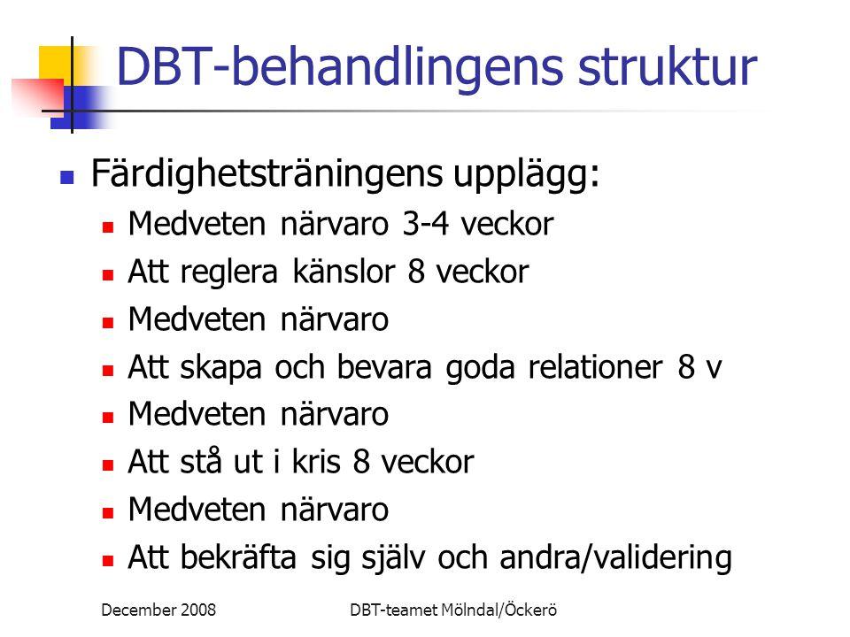 December 2008DBT-teamet Mölndal/Öckerö DBT-behandlingens struktur Färdighetsträningens upplägg: Medveten närvaro 3-4 veckor Att reglera känslor 8 veck