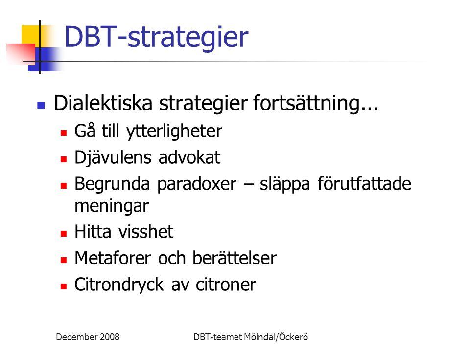 December 2008DBT-teamet Mölndal/Öckerö DBT-strategier Dialektiska strategier fortsättning... Gå till ytterligheter Djävulens advokat Begrunda paradoxe