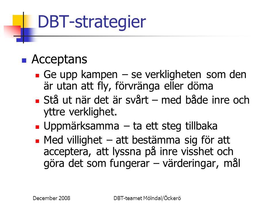 December 2008DBT-teamet Mölndal/Öckerö DBT-strategier Acceptans Ge upp kampen – se verkligheten som den är utan att fly, förvränga eller döma Stå ut när det är svårt – med både inre och yttre verklighet.