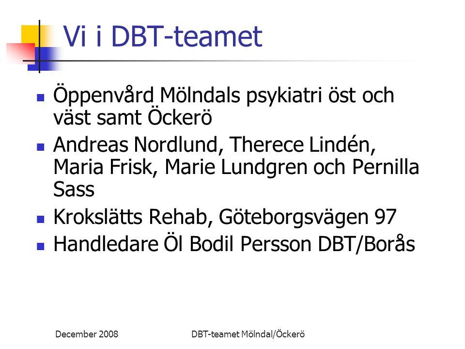 December 2008DBT-teamet Mölndal/Öckerö Vi i DBT-teamet Öppenvård Mölndals psykiatri öst och väst samt Öckerö Andreas Nordlund, Therece Lindén, Maria Frisk, Marie Lundgren och Pernilla Sass Krokslätts Rehab, Göteborgsvägen 97 Handledare Öl Bodil Persson DBT/Borås