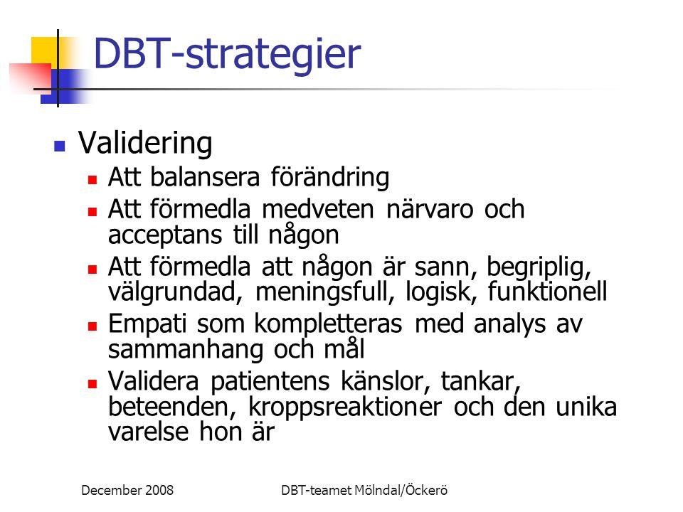 December 2008DBT-teamet Mölndal/Öckerö DBT-strategier Validering Att balansera förändring Att förmedla medveten närvaro och acceptans till någon Att f