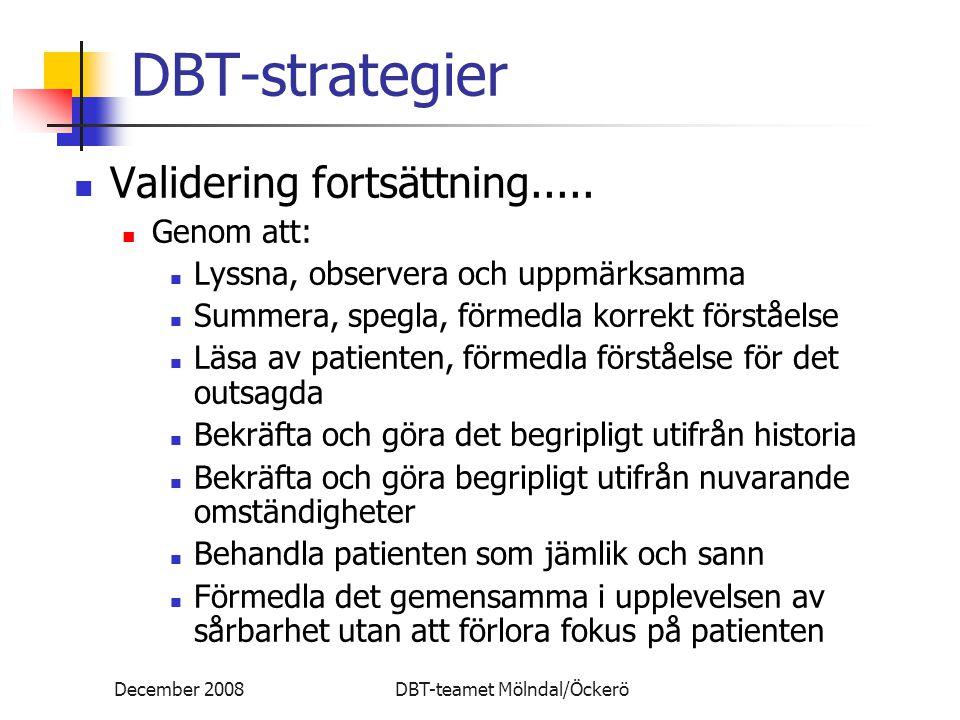 December 2008DBT-teamet Mölndal/Öckerö DBT-strategier Validering fortsättning..... Genom att: Lyssna, observera och uppmärksamma Summera, spegla, förm