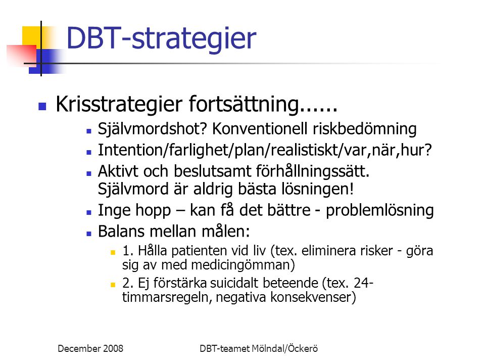 December 2008DBT-teamet Mölndal/Öckerö DBT-strategier Krisstrategier fortsättning...... Självmordshot? Konventionell riskbedömning Intention/farlighet