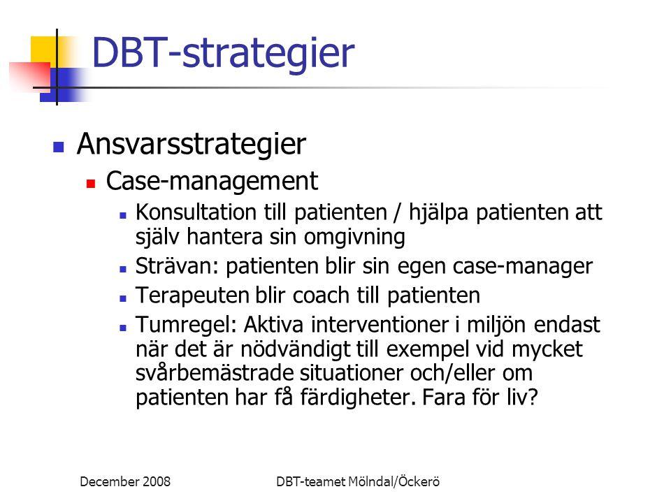 December 2008DBT-teamet Mölndal/Öckerö DBT-strategier Ansvarsstrategier Case-management Konsultation till patienten / hjälpa patienten att själv hantera sin omgivning Strävan: patienten blir sin egen case-manager Terapeuten blir coach till patienten Tumregel: Aktiva interventioner i miljön endast när det är nödvändigt till exempel vid mycket svårbemästrade situationer och/eller om patienten har få färdigheter.
