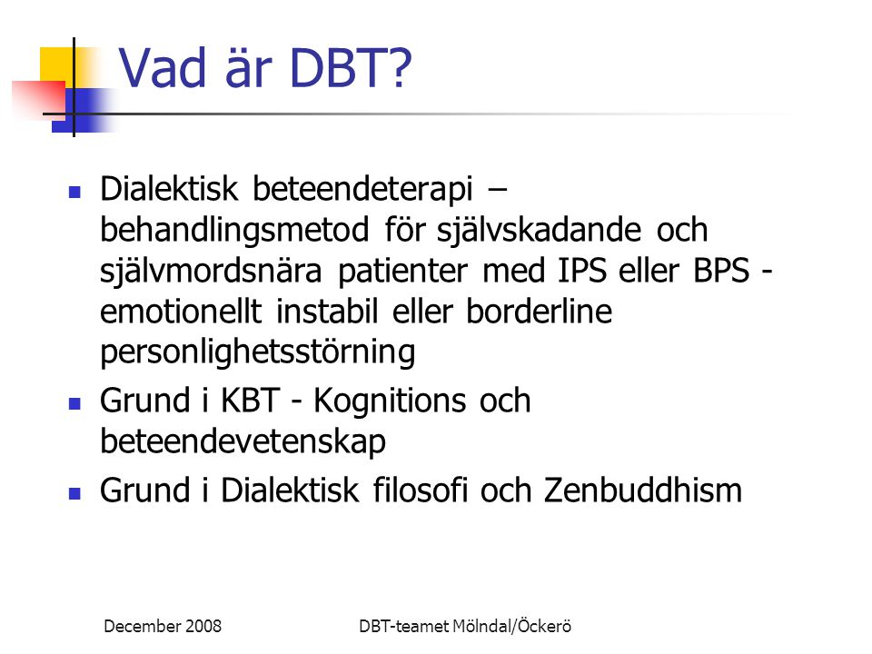 December 2008DBT-teamet Mölndal/Öckerö Vad är DBT? Dialektisk beteendeterapi – behandlingsmetod för självskadande och självmordsnära patienter med IPS