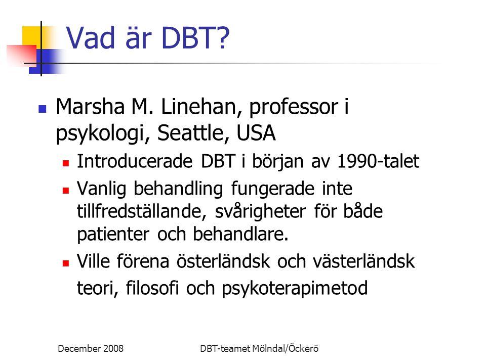 December 2008DBT-teamet Mölndal/Öckerö Vad är DBT? Marsha M. Linehan, professor i psykologi, Seattle, USA Introducerade DBT i början av 1990-talet Van